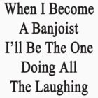 When I Become A Banjoist I'll Be The One Doing All The Laughing  by supernova23