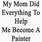 My Mom Did Everything To Help Me Become A Painter  by supernova23