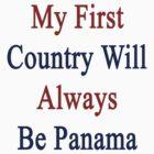 My First Country Will Always Be Panama  by supernova23