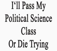 I'll Pass My Political Science Class Or Die Trying  by supernova23