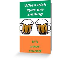 When Irish Eyes Are Smiling It's Your Round Greeting Card