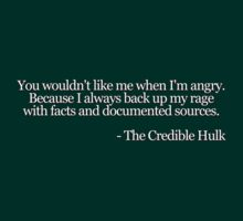 You wouldn't like me when I'm angry. Because I always back up my rage with facts and documented sources.  -The Credible Hulk by digerati