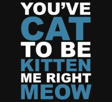You've Cat To Be Kitten Me Right Meow by BrightDesign