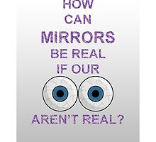 How Can Mirrors Be Real If Our Eyes Aren't Real? by AlphaNerd