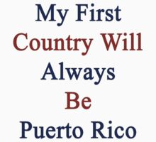 My First Country Will Always Be Puerto Rico  by supernova23