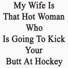 My Wife Is That Hot Woman Who Is Going To Kick Your Butt At Hockey  by supernova23