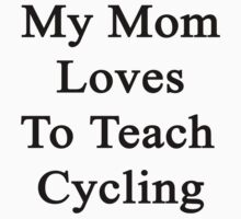 My Mom Loves To Teach Cycling  by supernova23