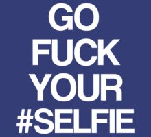Go fuck your #selfie! [White] by David Tesla
