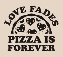Love Fades Pizza Is Forever by BrightDesign