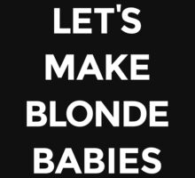 Let's Make Blonde Babies [White Ink] by FreshThreadShop
