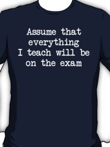 Assume that everything I teach will be on the exam T-Shirt