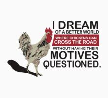I Dream of a Better World Where Chickens Cross the Road Funny T-Shirt by porsandi