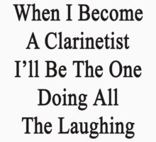 When I Become A Clarinetist I'll Be The One Doing All The Laughing  by supernova23