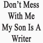 Don't Mess With Me My Son Is A Writer  by supernova23