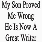 My Son Proved Me Wrong He Is Now A Great Writer  by supernova23