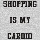 Shopping Is My Cardio by yeahshirts