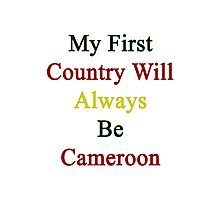 My First Country Will Always Be Cameroon  Photographic Print