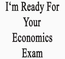I'm Ready For Your Economics Exam  by supernova23