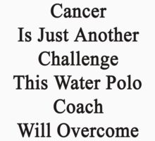 Cancer Is Just Another Challenge This Water Polo Coach Will Overcome  by supernova23