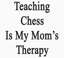 Teaching Chess Is My Mom's Therapy  by supernova23