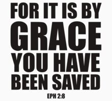 For it is by grace you have been saved - Eph 2:8 by CoveredByTees