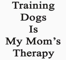 Training Dogs Is My Mom's Therapy  by supernova23