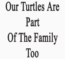 Our Turtles Are Part Of The Family Too  by supernova23