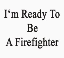 I'm Ready To Be A Firefighter  by supernova23