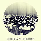 you belong among the wild flowers by Ingz