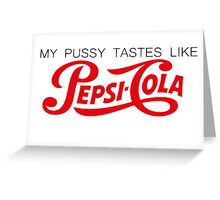 My P*ssy Tastes Like Pepsi Cola Greeting Card