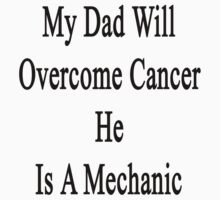 My Dad Will Overcome Cancer He Is A Mechanic  by supernova23