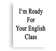 I'm Ready For Your English Class  Canvas Print