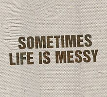 SOMETIMES LIFE IS MESSY by ak4e
