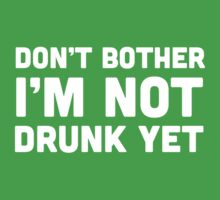 Don't Bother I'm Not Drunk Yet by partyanimal