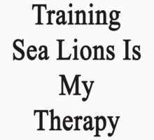 Training Sea Lions Is My Therapy  by supernova23