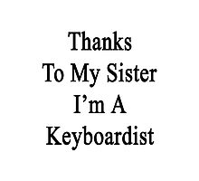 Thanks To My Sister I'm A Keyboardist  Photographic Print