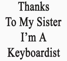 Thanks To My Sister I'm A Keyboardist  by supernova23