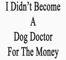 I Didn't Become A Dog Doctor For The Money  by supernova23