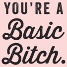 You're A Basic Bitch by designsbybri