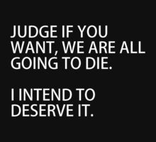Judge if you want, we are all going to die. I intend to deserve it. by RobertKShaw