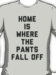 Home is Where the Pants Fall Off T-Shirt