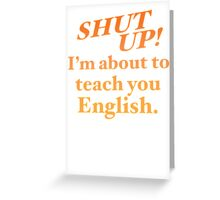 Shut up! I'm about to teach you ENGLISH! Greeting Card