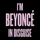 I'm Beyonce In Disguise by ARTP0P