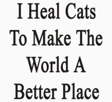 I Heal Cats To Make The World A Better Place by supernova23
