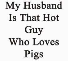 My Husband Is That Hot Guy Who Loves Pigs  by supernova23