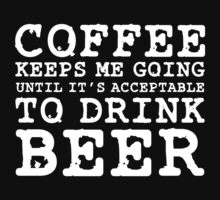 Coffee Keeps Me Going Until It's Acceptable To Drink Beer #2 by teezie