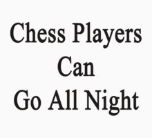 Chess Players Can Go All Night  by supernova23