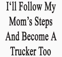 I'll Follow My Mom's Steps And Become A Trucker Too  by supernova23