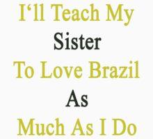 I'll Teach My Sister To Love Brazil As Much As I Do  by supernova23