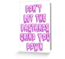 Don't let the bastards grind you down Greeting Card